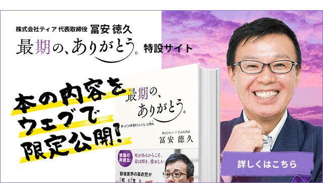 株式会社ティア 代表取締役 冨安徳久著 「最期の、ありがとう。」特設サイト 本の内容をウェブで限定公開! 詳細はこちら